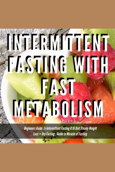 Intermittent Fasting With Fast Metabolism Beginners Guide To Intermittent Fasting 8: 16 Diet Steady Weight Loss + Dry Fasting : Guide to Miracle of Fasting - cover
