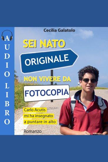 Sei nato originale non vivere da fotocopia - Carlo Acutis mi ha insegnato a puntare in alto - cover