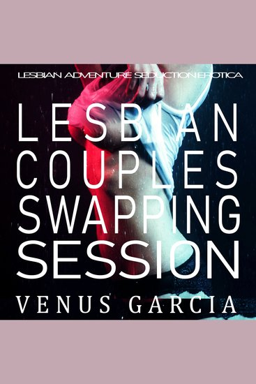 Lesbian Couples Swapping Session - Lesbian Adventure Seduction Erotica - cover