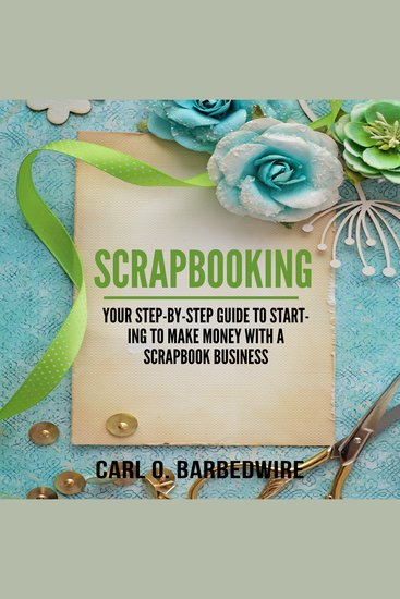 Scrapbooking - Your Step-By-Step Guide To Starting To Make Money With A Scrapbook Business - cover