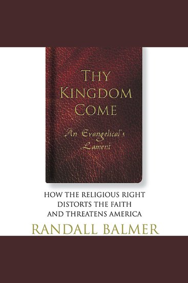 Thy Kingdom Come - An Evangelical's Lament: How the Religious Right Distorts the Faith and Threatens America - cover