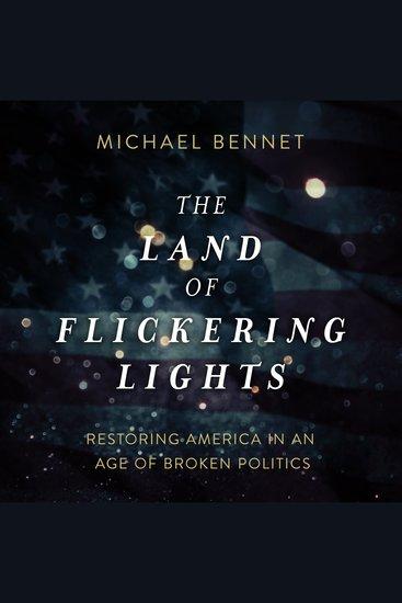 The Land of Flickering Lights - Restoring America in an Age of Broken Politics - cover
