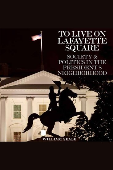 To Live on Lafayette Square - Society and Politics in the President's Neighborhood - cover