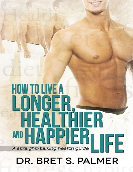 How to Live a Longer Healthier and Happier Life: A Straight Talking Health Guide - cover