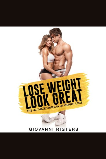 Lose Weight Look Great - The Ultimate Trifecta of Weight Loss - cover