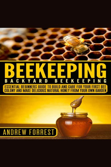 Beekeeping ( Backyard Beekeeping ) - Essential Beginners Guide to Build and Care For Your First Bee Colony and Make Delicious Natural Honey From Your Own Garden - cover