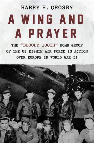 """A Wing and a Prayer - The """"Bloody 100th"""" Bomb Group of the US Eighth Air Force in Action Over Europe in World War II - cover"""