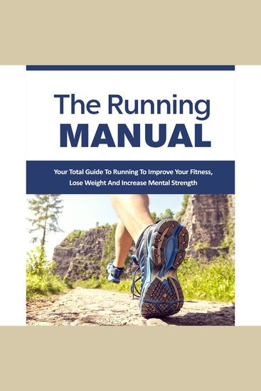 Running Manual The - The Beginner's Guide to Running and Why it's the best thing you can do to Lose Weight and Improve Your Health - The Total Guide to Running To Improve Your Fitness Lose Weight and Improve Mental Strength - cover