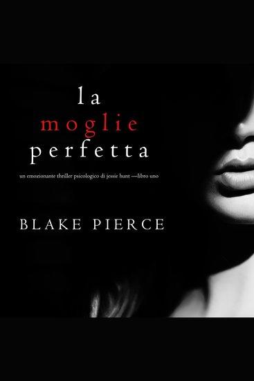 La moglie perfetta (Un emozionante thriller psicologico di Jessie Hunt —Libro Uno) - cover