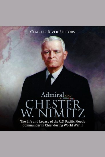 Admiral Chester W Nimitz: The Life and Legacy of the US Pacific Fleet's Commander in Chief during World War II - cover