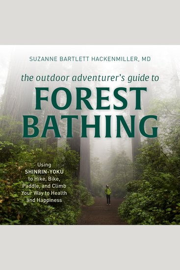 The Outdoor Adventurer's Guide to Forest Bathing - Using Shinrin-Yoku to Hike Bike Paddle and Climb Your Way to Health and Happiness - cover