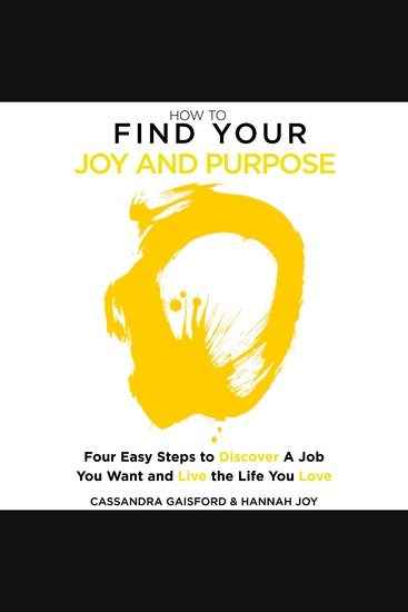 How to Find Your Joy and Purpose - Four Easy Steps to Discover A Job You Want And Live the Life You Love - cover