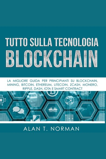 Tutto sulla Tecnologia Blockchain - La migliore guida per principianti su Blockchain Mining Bitcoin Ethereum Litecoin Zcash Monero - cover