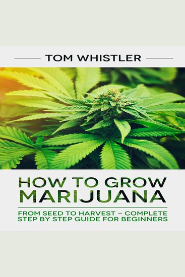How to Grow Marijuana - From Seed to Harvest - Complete Step by Step Guide for Beginners - cover