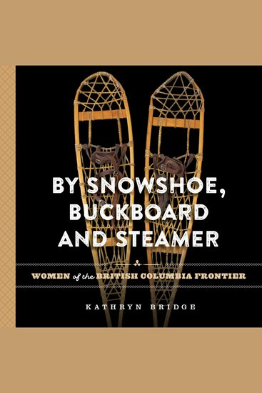 By Snowshoe Buckboard and Steamer - Women of the British Columbia Frontier - cover