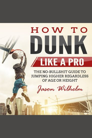How to Dunk Like a Pro - The No-Bullshit Guide to Jumping Higher Regardless of Age or Height - cover