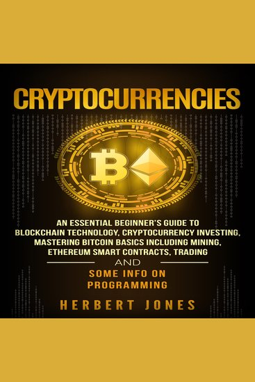 Cryptocurrencies - An Essential Beginner's Guide to Blockchain Technology Cryptocurrency Investing Mastering Bitcoin Basics Including Mining Ethereum Trading and Some Info on Programming - cover