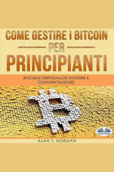 Come Gestire i Bitcoin - Per Principianti - Bitcoin E Criptovalute: Investire E Commercializzare - cover