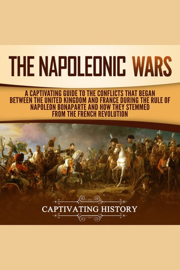 The Napoleonic Wars - A Captivating Guide to the Conflicts That Began Between the United Kingdom and France During the Rule of Napoleon Bonaparte and How They Stemmed from the French Revolution - cover