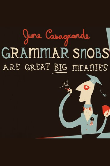 Grammar Snobs Are Great Big Meanies - A Guide to Language for Fun & Spite - cover