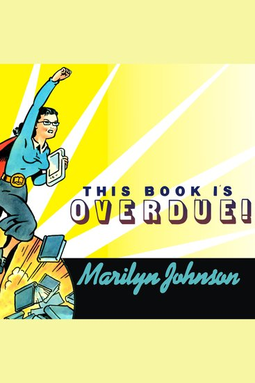 This Book Is Overdue! - How Librarians and Cybrarians Can Save Us All - cover