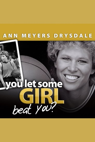 You Let Some Girl Beat You? - The Story of Ann Meyers Drysdale - cover