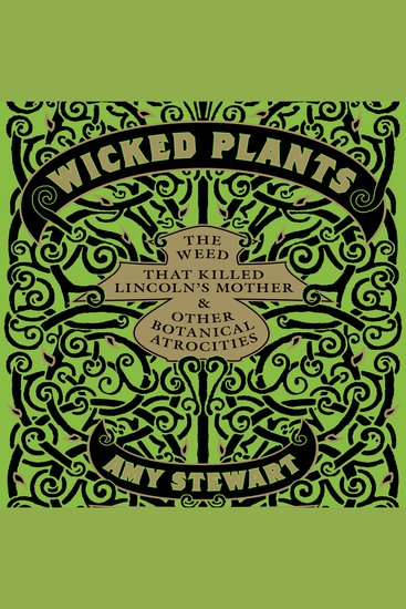 Wicked Plants - The Weed That Killed Lincoln's Mother and Other Botanical Atrocities - cover