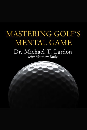 Mastering Golf's Mental Game - Your Ultimate Guide to Better On-course Performance and Lower Scores - cover