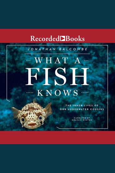 What a Fish Knows - The Inner Lives of Our Underwater Cousins - cover