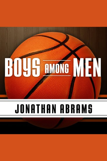 Boys Among Men - How the Prep-to-Pro Generation Redefined the NBA and Sparked a Basketball Revolution - cover