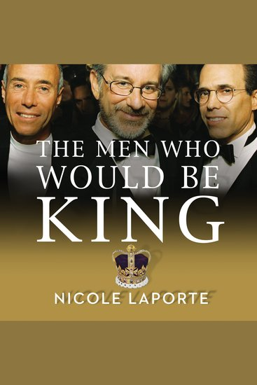 The Men Who Would Be King - An Almost Epic Tale of Moguls Movies and a Company Called Dreamworks - cover