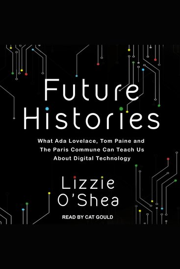 Future Histories - What Ada Lovelace Tom Paine and the Paris Commune Can Teach Us About Digital Technology - cover