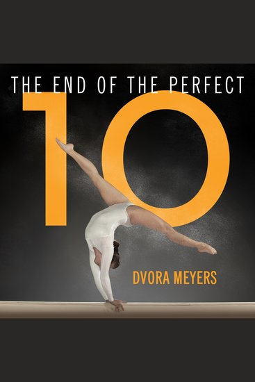 The End of the Perfect 10 - The Making and Breaking of Gymnastics' Top Score from Nadia to Now - cover