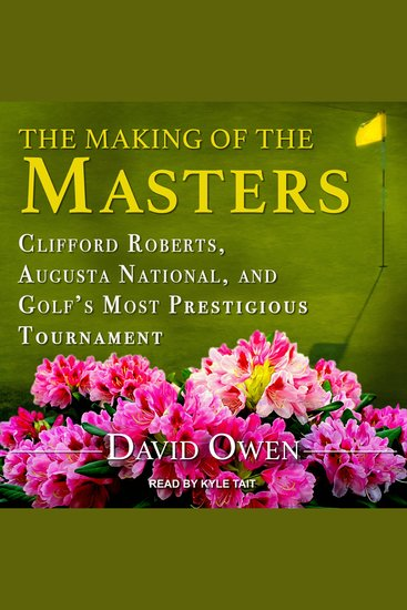 The Making of the Masters - Clifford Roberts Augusta National and Golf's Most Prestigious Tournament - cover