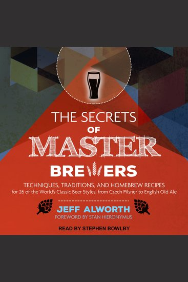 The Secrets of Master Brewers - Techniques Traditions and Homebrew Recipes for 26 of the World's Classic Beer Styles from Czech Pilsner to English Old Ale - cover