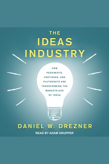 The Ideas Industry - How Pessimists Partisans and Plutocrats are Transforming the Marketplace of Ideas - cover