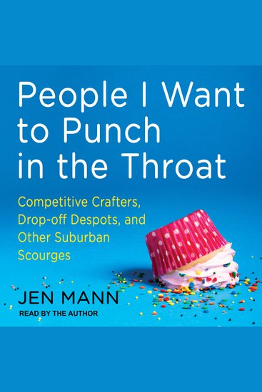 People I Want to Punch in the Throat - Competitive Crafters Drop-Off Despots and Other Suburban Scourges - cover