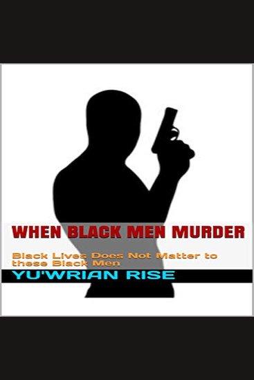When Black Men Murder - Black Lives Does Not Matter to these Black Men - cover