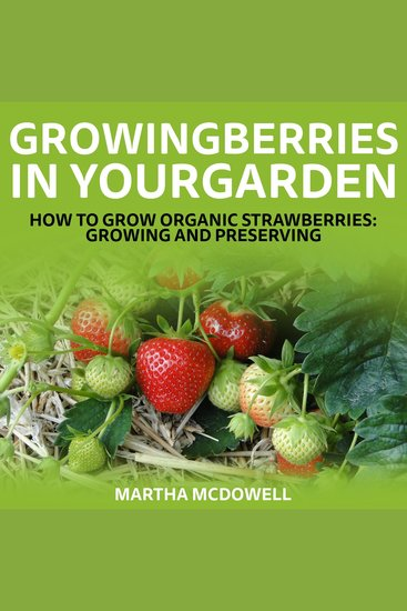 Growing Berries In Your Garden - How To Grow Organic Strawberries: Growing And Preserving - cover