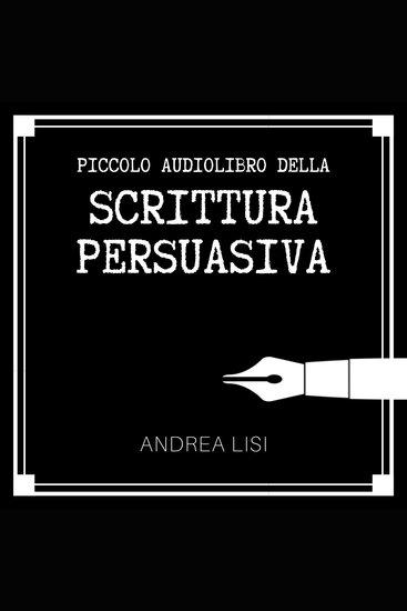 Il Piccolo Audiolibro della Scrittura Persuasiva - Come scrivere messaggi chiari convincenti e profittevoli sconfiggendo una volta per tutte la sindrome del foglio bianco - cover