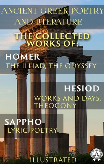 Ancient Greek poetry and Literature The Collected Works of Homer Hesiod and Sappho (Illustrated) - The Illiad The Odyssey Works and Days Theogony Lyric Poetry - cover