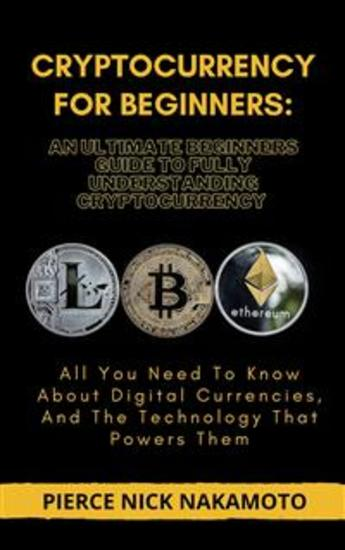 CRYPTOCURRENCY FOR BEGINNERS: An Ultimate Beginners Guide to Fully Understanding Cryptocurrency - All You Need To Know About Digital Currencies And The Technology That Powers Them - cover