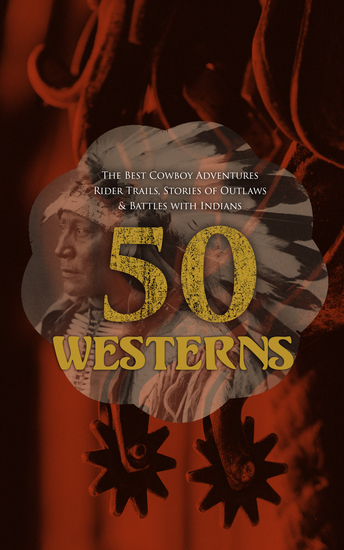 50 Westerns – The Best Cowboy Adventures Rider Trails Stories of Outlaws & Battles with Indians - Ride Proud Rebel Winnetou The Two-Gun Man The Last of the Mohicans The Outcasts of Poker Flat Heart of the West - cover