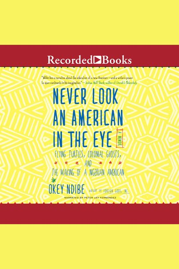 Never Look an American in the Eye - A Memoir of Flying Turtles Colonial Ghosts and the Making of a Nigerian American - cover