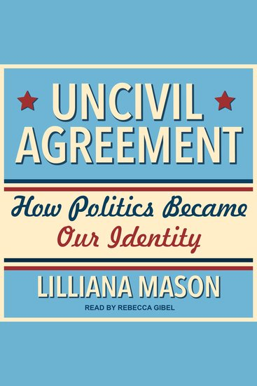 Uncivil Agreement - How Politics Became Our Identity - cover