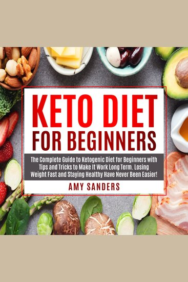 Keto Diet For Beginners - The Complete Guide to Ketogenic Diet for Beginners with Tips and Tricks to Make It Work Long Term Losing Weight Fast and Staying Healthy Have Never Been - cover