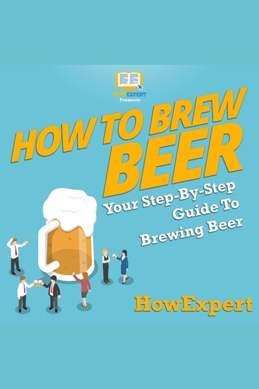 How to Brew Beer - Your Step By Step Guide To Brewing Beer - cover