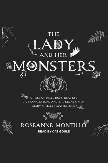 The Lady and Her Monsters - A Tale of Dissections Real-Life Dr Frankensteins and the Creation of Mary Shelley's Masterpiece - cover