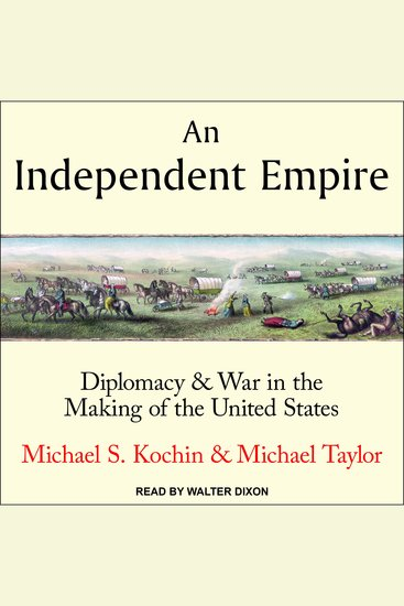 Independent Empire An - Diplomacy & War in the Making of the United States - cover