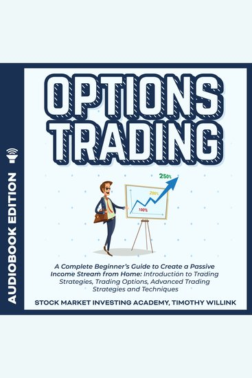 Options Trading - A Complete Beginner's Guide to Create a Passive Income Stream from Home: Introduction to Trading Strategies Trading Options Advanced Trading Strategies and Techniques - cover